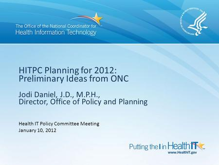 HITPC Planning for 2012: Preliminary Ideas from ONC Jodi Daniel, J.D., M.P.H., Director, Office of Policy and Planning Health IT Policy Committee Meeting.