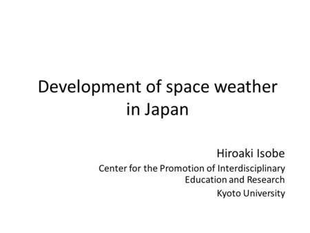 Development of space weather in Japan Hiroaki Isobe Center for the Promotion of Interdisciplinary Education and Research Kyoto University.