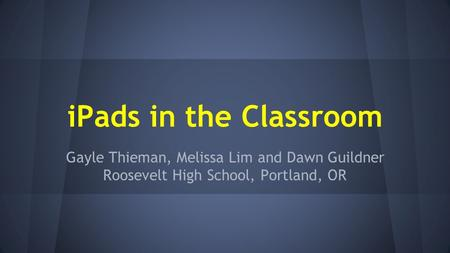 IPads in the Classroom Gayle Thieman, Melissa Lim and Dawn Guildner Roosevelt High School, Portland, OR.