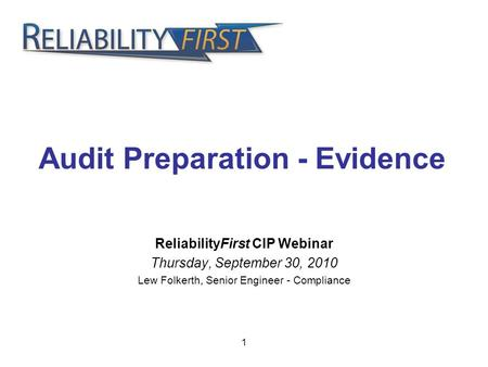 1 Audit Preparation - Evidence ReliabilityFirst CIP Webinar Thursday, September 30, 2010 Lew Folkerth, Senior Engineer - Compliance.