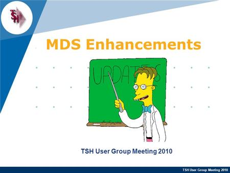 TSH User Group Meeting 2010 MDS Enhancements TSH User Group Meeting 2010.
