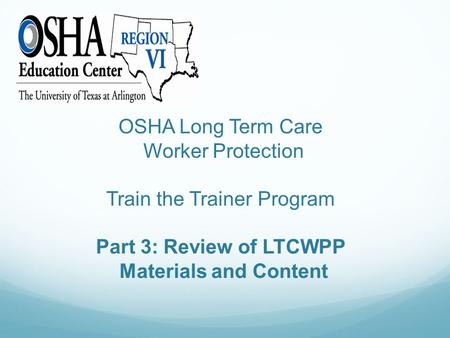 OSHA Long Term Care Worker Protection Train the Trainer Program Part 3: Review of LTCWPP Materials and Content.