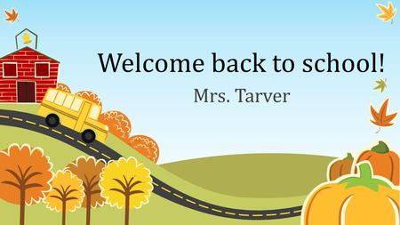 Welcome back to school! Mrs. Tarver. Get to know Mrs. Tarver.