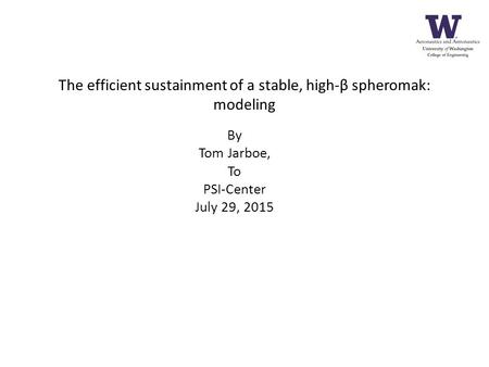 The efficient sustainment of a stable, high-β spheromak: modeling By Tom Jarboe, To PSI-Center July 29, 2015.