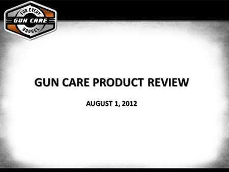 GUN CARE PRODUCT REVIEW AUGUST 1, 2012. Objectives Provide the complete cleaning solutions for all different types of Hunters/Shooters Improve shopability.