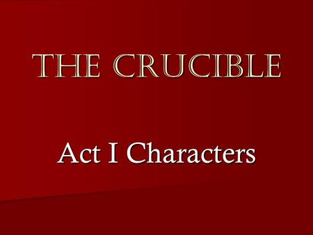 The Crucible Act I Characters. Parris  The recently appointed minister in Salem and father of Betty Parris.  Parris is dogmatic in his opinions, intolerant.