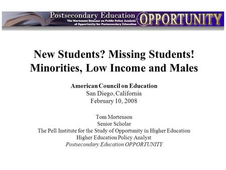 Intro New Students? Missing Students! Minorities, Low Income and Males American Council on Education San Diego, California February 10, 2008 Tom Mortenson.