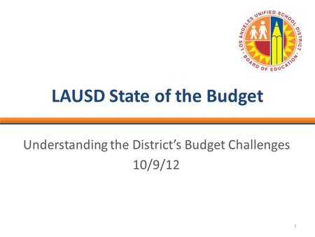 1 LAUSD State of the Budget Understanding the District's Budget Challenges 10/9/12.