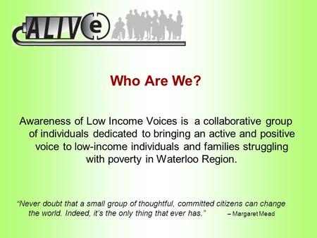 Who Are We? Awareness of Low Income Voices is a collaborative group of individuals dedicated to bringing an active and positive voice to low-income individuals.