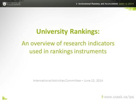 Www.usask.ca/ipa International Activities Committee – June 12, 2014 University Rankings: An overview of research indicators used in rankings instruments.