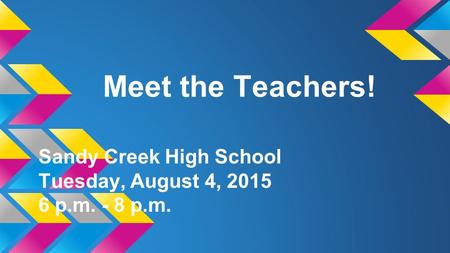 Meet the Teachers! Sandy Creek High School Tuesday, August 4, 2015 6 p.m. - 8 p.m.