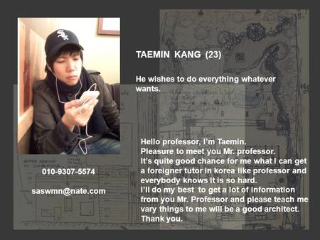 TAEMIN KANG (23) He wishes to do everything whatever wants. Hello professor, I'm Taemin. Pleasure to meet you Mr. professor. It's quite good chance for.