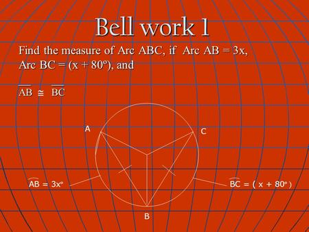 Bell work 1 Find the measure of Arc ABC, if Arc AB = 3x, Arc BC = (x + 80º), and __ __ AB BC AB  BC AB = 3x º A B C BC = ( x + 80 º )