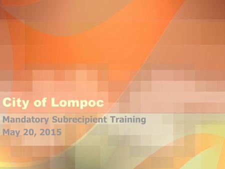 City of Lompoc Mandatory Subrecipient Training May 20, 2015.