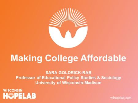 Making College Affordable SARA GOLDRICK-RAB Professor of Educational Policy Studies & Sociology University of Wisconsin-Madison.