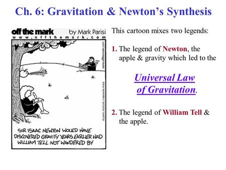 Ch. 6: Gravitation & Newton's Synthesis This cartoon mixes two legends: 1. The legend of Newton, the apple & gravity which led to the Universal Law of.