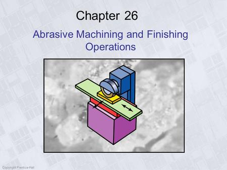 Copyright Prentice-Hall Chapter 26 Abrasive Machining and Finishing Operations.