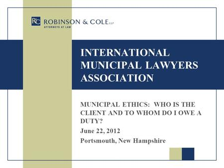 INTERNATIONAL MUNICIPAL LAWYERS ASSOCIATION MUNICIPAL ETHICS: WHO IS THE CLIENT AND TO WHOM DO I OWE A DUTY? June 22, 2012 Portsmouth, New Hampshire.