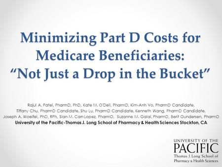 "Minimizing Part D Costs for Medicare Beneficiaries: ""Not Just a Drop in the Bucket"" Rajul A. Patel, PharmD, PhD, Kate M. O'Dell, PharmD, Kim-Anh Vo, PharmD."