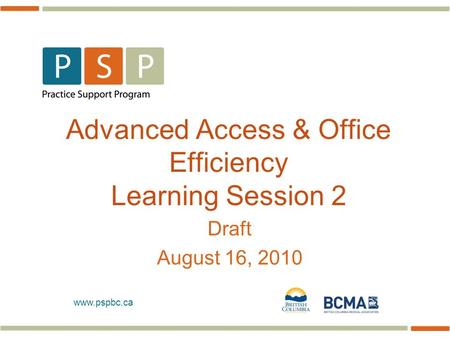 Www.pspbc.ca Advanced Access & Office Efficiency Learning Session 2 Draft August 16, 2010.