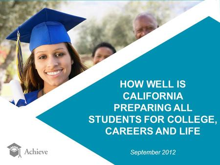 HOW WELL IS CALIFORNIA PREPARING ALL STUDENTS <strong>FOR</strong> COLLEGE, CAREERS AND LIFE September 2012.