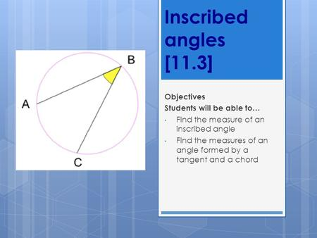 Inscribed angles [11.3] Objectives Students will be able to… Find the measure of an inscribed angle Find the measures of an angle formed by a tangent and.
