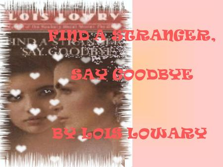 FIND A STRANGER, SAY GOODBYE BY LOIS LOWARY. ( נוגע ללב) ( توقعات) Introduction: I choose this story because I like the cover of it, it seems romantic.