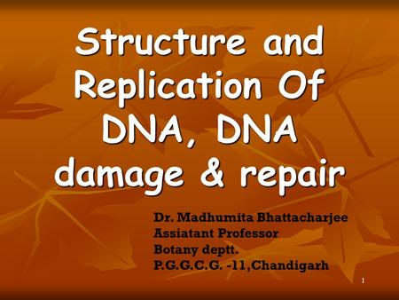 1 Structure and Replication Of DNA, DNA damage & repair Dr. Madhumita Bhattacharjee Assiatant Professor Botany deptt. P.G.G.C.G. -11,Chandigarh.