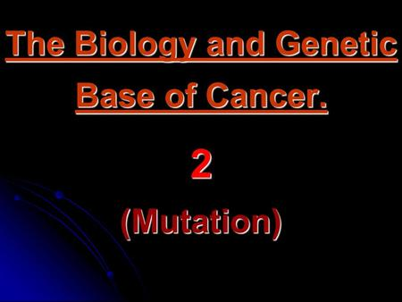 The Biology and Genetic Base of Cancer. 2 (Mutation)