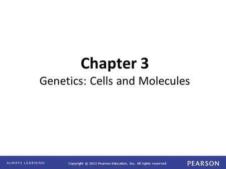 Copyright © 2013 Pearson Education, Inc. All rights reserved. Chapter 3 Genetics: Cells and Molecules.