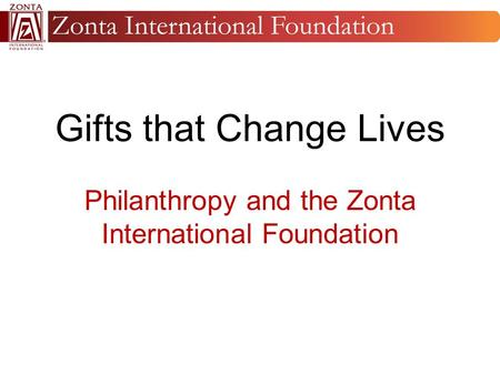 Gifts that Change Lives Philanthropy and the Zonta International Foundation.