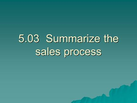 5.03Summarize the sales process. Steps of the Sale  Approach the customer.  Determine needs. Determine what the customer wants and needs.  Present.