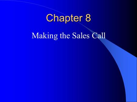 Chapter 8 Making the Sales Call. Making A Good Impression Arrive on time Entrance – wait to sit down! Gaining buyer interest (all are important to securing.