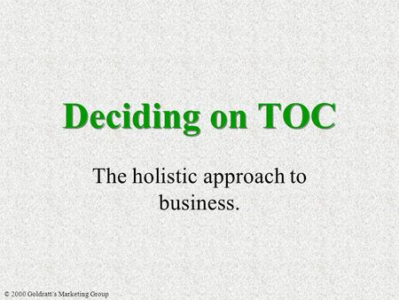 Deciding on TOC The holistic approach to business. © 2000 Goldratt's Marketing Group.