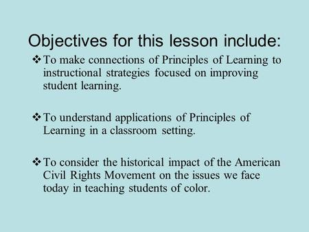 Objectives for this lesson include:  To make connections of Principles of Learning to instructional strategies focused on improving student learning.