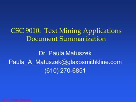 ©2003 Paula Matuszek CSC 9010: Text Mining Applications Document Summarization Dr. Paula Matuszek (610) 270-6851.