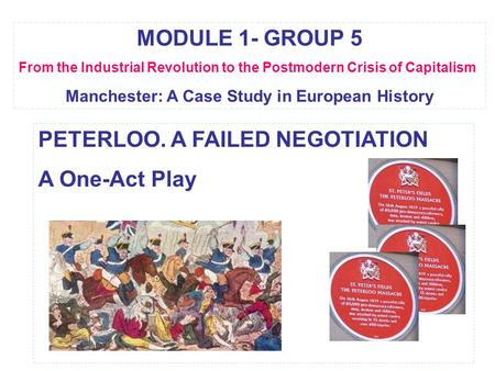 MODULE 1- GROUP 5 From the Industrial Revolution to the Postmodern Crisis of Capitalism Manchester: A Case Study in European History PETERLOO. A FAILED.