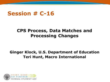 Session # C-16 CPS Process, Data Matches and Processing Changes Ginger Klock, U.S. Department of Education Teri Hunt, Macro International.
