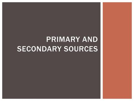 PRIMARY AND SECONDARY SOURCES.  These are actual accounts of events or the original documents  Diaries  Letters  Journals  Speeches  Interviews.