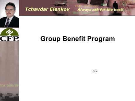 Tchavdar Elenkov Always ask for the best! date Group Benefit Program.