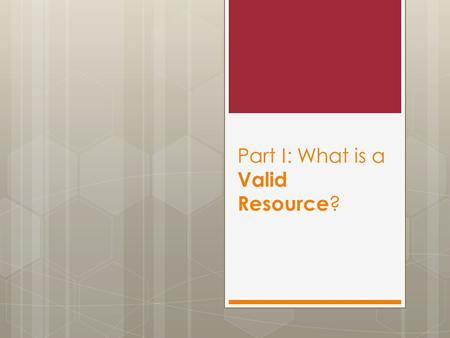 Part I: What is a Valid Resource ?. What is a Valid Resource?  What do you know?