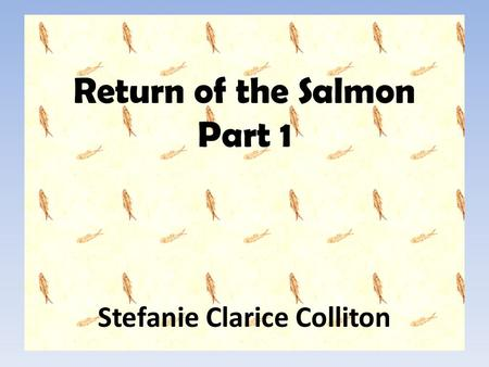 Return of the Salmon Part 1 Stefanie Clarice Colliton.