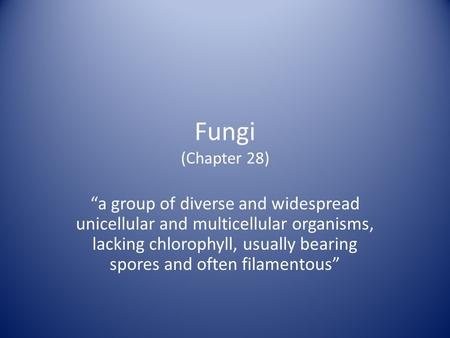 "Fungi (Chapter 28) ""a group of diverse and widespread unicellular and multicellular organisms, lacking chlorophyll, usually bearing spores and often filamentous"""