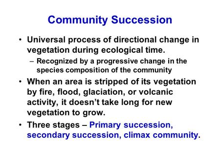 Community Succession Universal process of directional change in vegetation during ecological time. –Recognized by a progressive change in the species composition.