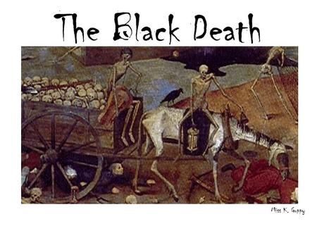 The Black Death Miss K. Guppy. The Plague Arrives in England… Historians think that the plague arrived in England during the summer of 1348 –It is widely.