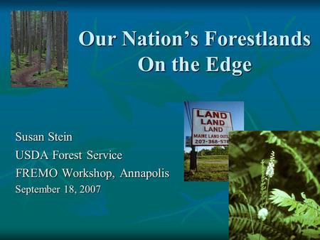 Our Nation's Forestlands On the Edge Susan Stein USDA Forest Service FREMO Workshop, Annapolis FREMO Workshop, Annapolis September 18, 2007.
