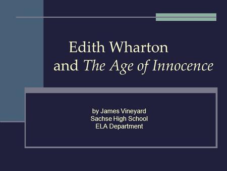 Edith Wharton and The Age of Innocence by James Vineyard Sachse High School ELA Department.