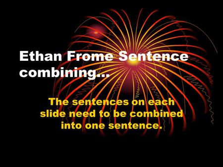 Ethan Frome Sentence combining… The sentences on each slide need to be combined into one sentence.