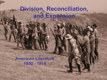 Division, Reconciliation, and Expansion American Literature 1850 - 1914 Division, Reconciliation, and Expansion American Literature 1850 - 1914.
