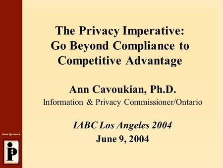 Www.ipc.on.ca The Privacy Imperative: Go Beyond Compliance to Competitive Advantage Ann Cavoukian, Ph.D. Information & Privacy Commissioner/Ontario IABC.